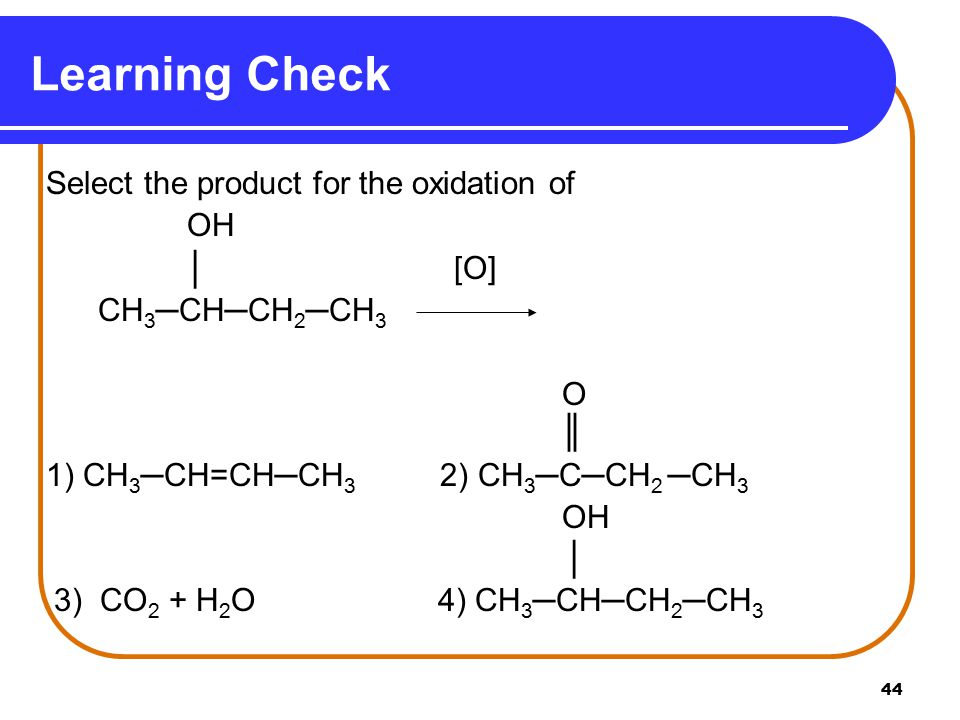 Learning Check OH │ [O] CH3─CH─CH2─CH3 O ║